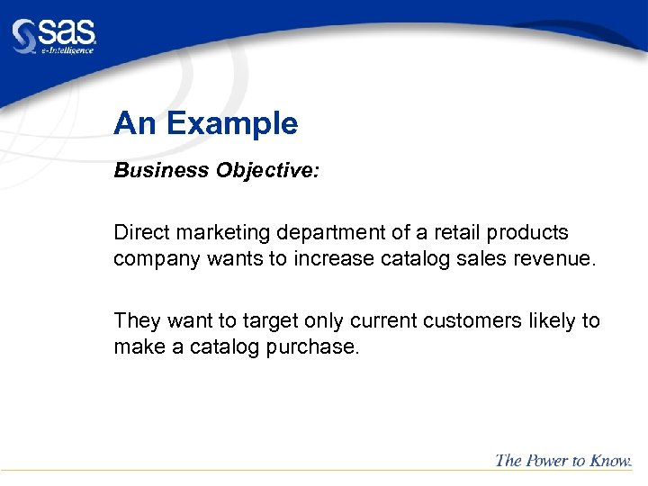 An Example Business Objective: Direct marketing department of a retail products company wants to
