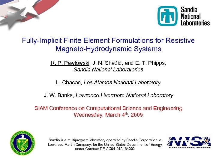 Fully-Implicit Finite Element Formulations for Resistive Magneto-Hydrodynamic Systems R. P. Pawlowski, J. N. Shadid,