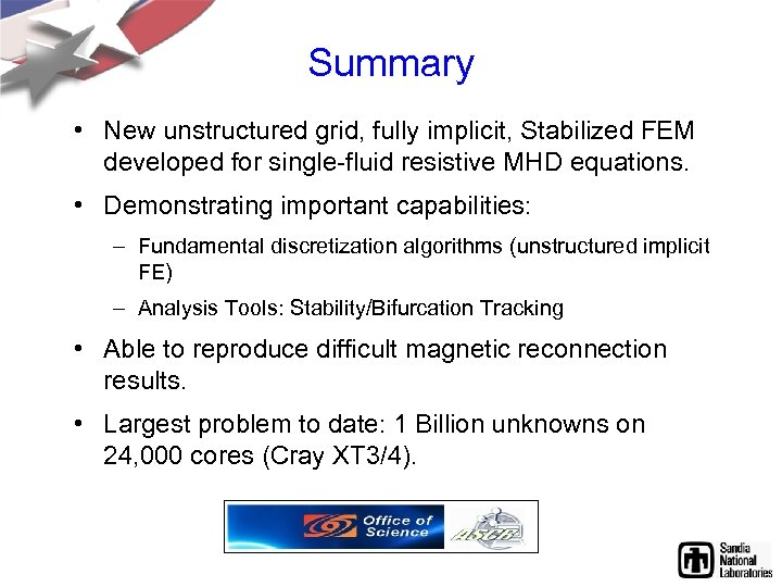 Summary • New unstructured grid, fully implicit, Stabilized FEM developed for single-fluid resistive MHD
