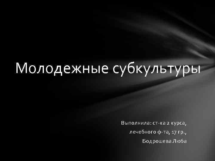 Молодежные субкультуры Выполнила: ст-ка 2 курса, лечебного ф-та, 17 гр. , Бодрошева Люба