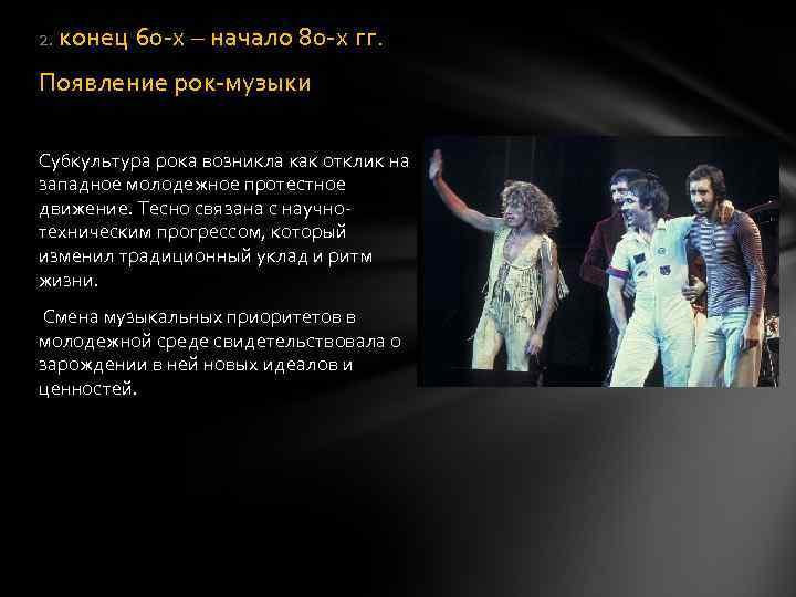 2. конец 60 -х – начало 80 -х гг. Появление рок-музыки Субкультура рока возникла