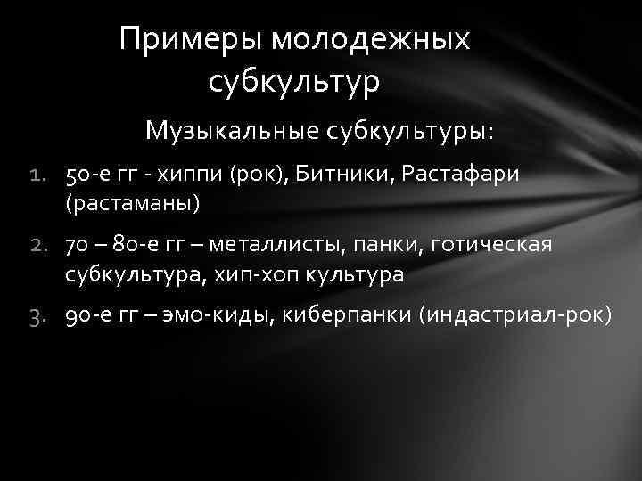 Примеры молодежных субкультур Музыкальные субкультуры: 1. 50 -е гг - хиппи (рок), Битники, Растафари