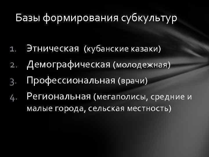 Базы формирования субкультур 1. Этническая (кубанские казаки) 2. Демографическая (молодежная) 3. Профессиональная (врачи) 4.