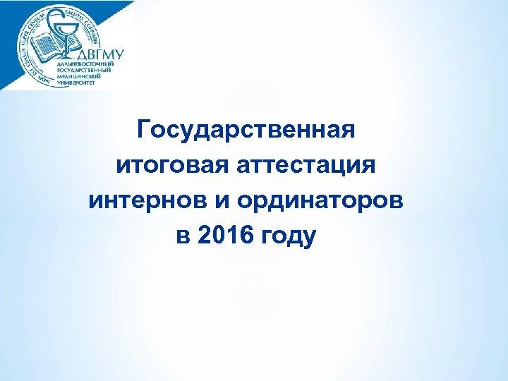 Государственная итоговая аттестация интернов и ординаторов в 2016 году