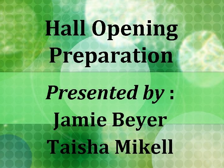 Hall Opening Preparation Presented by : Jamie Beyer Taisha Mikell