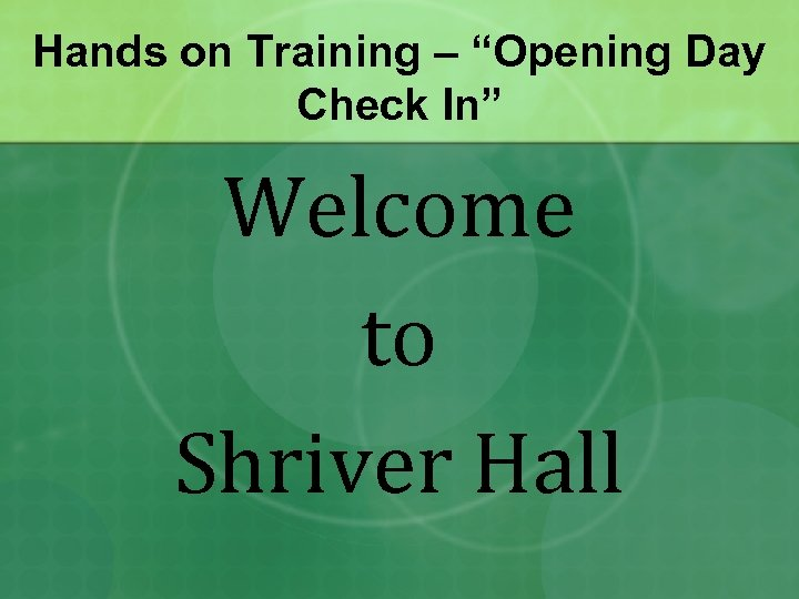 "Hands on Training – ""Opening Day Check In"" Welcome to Shriver Hall"