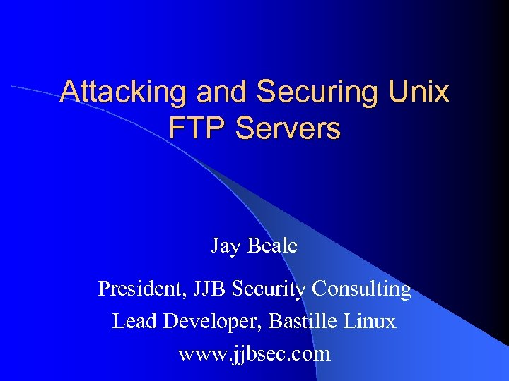 Attacking and Securing Unix FTP Servers Jay Beale President, JJB Security Consulting Lead Developer,