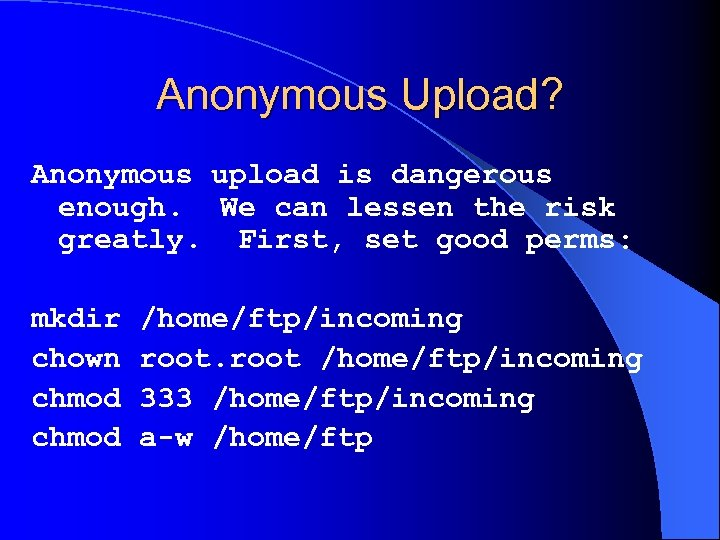 Anonymous Upload? Anonymous upload is dangerous enough. We can lessen the risk greatly. First,
