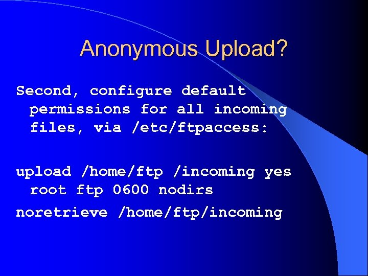 Anonymous Upload? Second, configure default permissions for all incoming files, via /etc/ftpaccess: upload /home/ftp