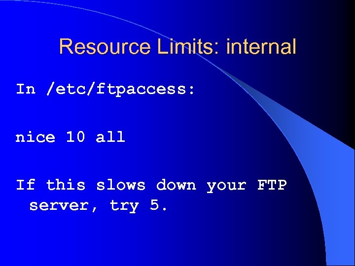 Resource Limits: internal In /etc/ftpaccess: nice 10 all If this slows down your FTP