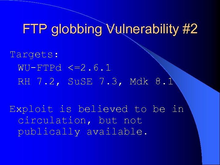 FTP globbing Vulnerability #2 Targets: WU-FTPd <=2. 6. 1 RH 7. 2, Su. SE