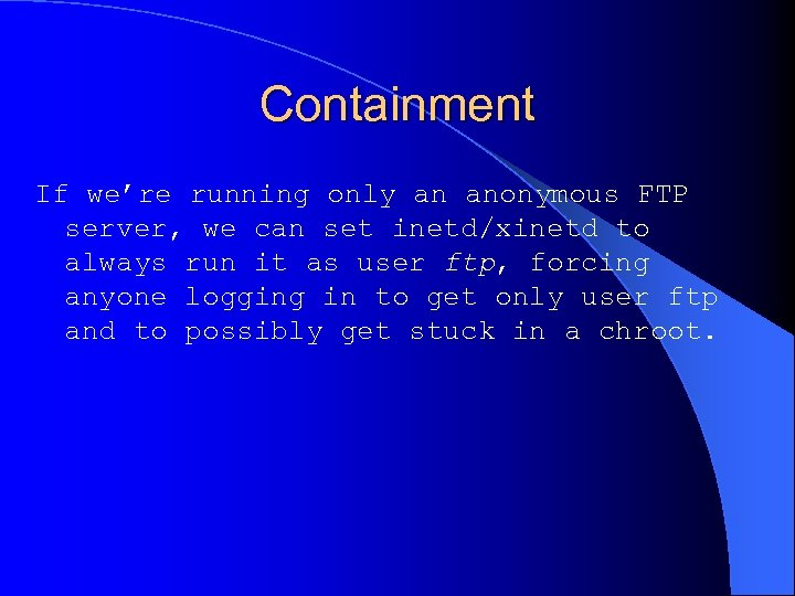 Containment If we're running only an anonymous FTP server, we can set inetd/xinetd to