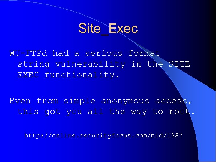 Site_Exec WU-FTPd had a serious format string vulnerability in the SITE EXEC functionality. Even