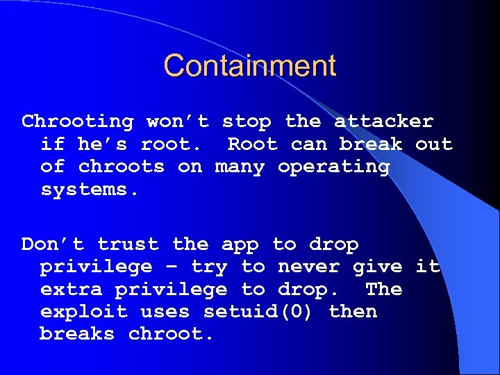Containment Chrooting won't stop the attacker if he's root. Root can break out of