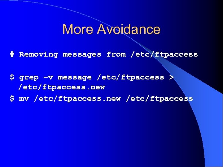 More Avoidance # Removing messages from /etc/ftpaccess $ grep –v message /etc/ftpaccess > /etc/ftpaccess.