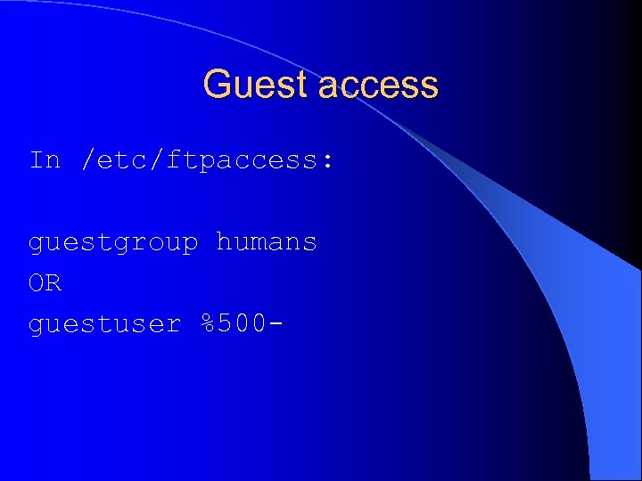 Guest access In /etc/ftpaccess: guestgroup humans OR guestuser %500 -