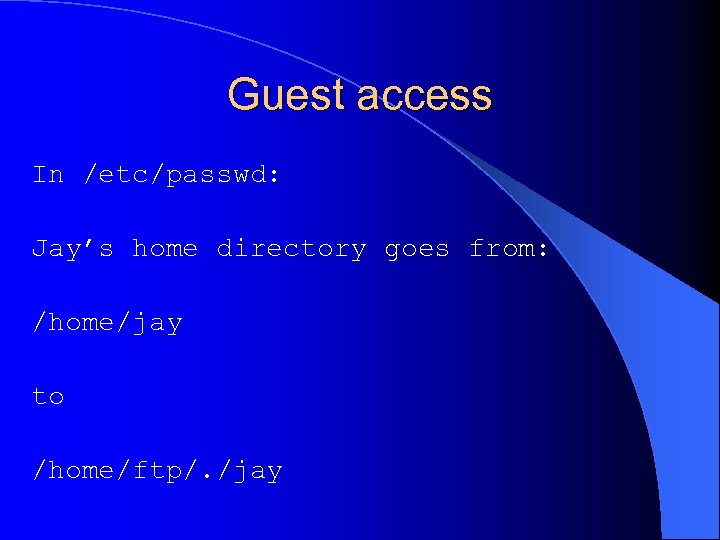 Guest access In /etc/passwd: Jay's home directory goes from: /home/jay to /home/ftp/. /jay