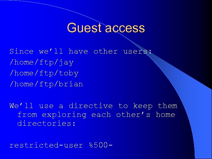 Guest access Since we'll have other users: /home/ftp/jay /home/ftp/toby /home/ftp/brian We'll use a directive