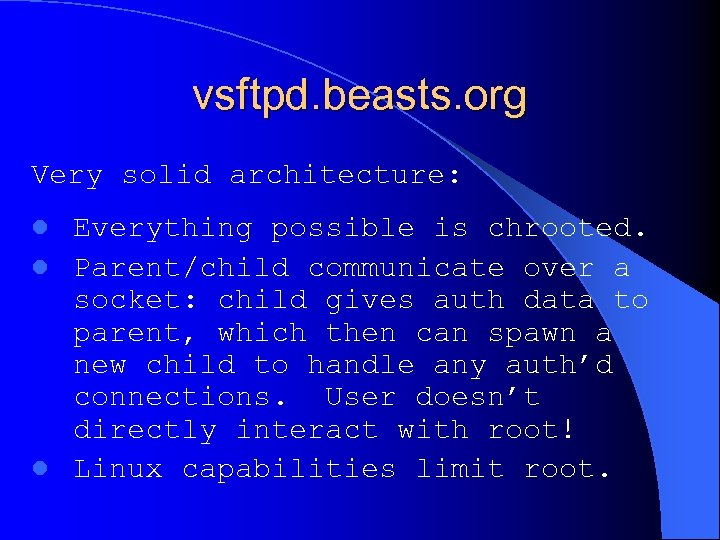 vsftpd. beasts. org Very solid architecture: Everything possible is chrooted. l Parent/child communicate over