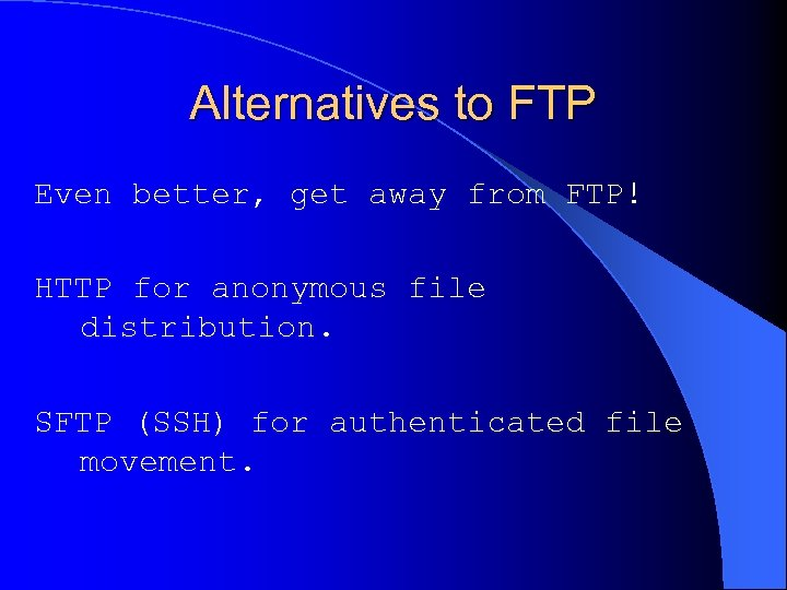 Alternatives to FTP Even better, get away from FTP! HTTP for anonymous file distribution.