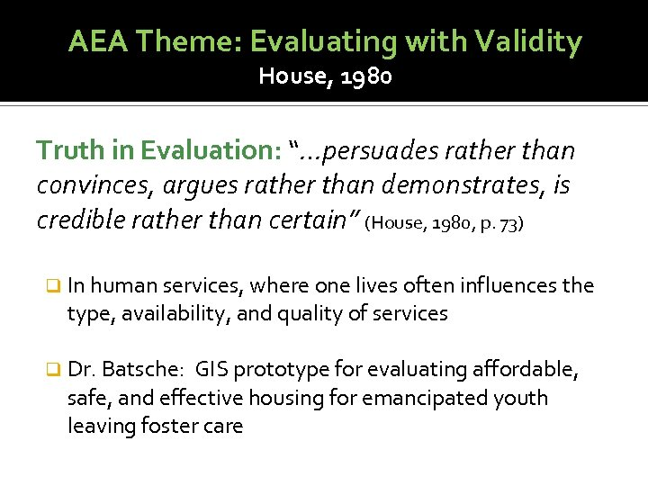 "AEA Theme: Evaluating with Validity House, 1980 Truth in Evaluation: ""…persuades rather than convinces,"