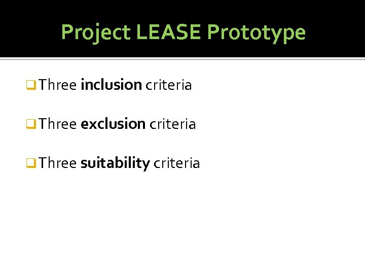 Project LEASE Prototype q Three inclusion criteria q Three exclusion criteria q Three suitability