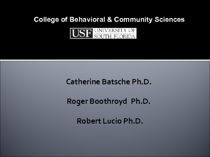 College of Behavioral & Community Sciences Catherine Batsche Ph. D. Roger Boothroyd Ph. D.