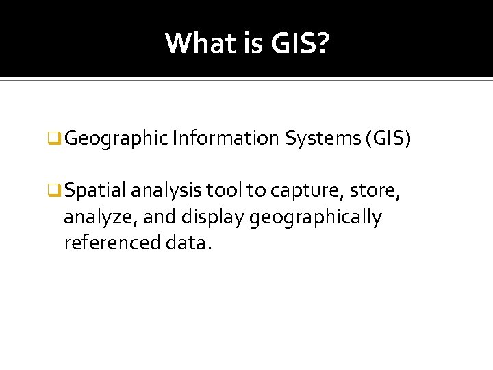 What is GIS? q Geographic Information Systems (GIS) q Spatial analysis tool to capture,
