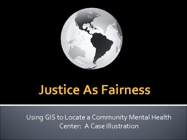 Justice As Fairness Using GIS to Locate a Community Mental Health Center: A Case