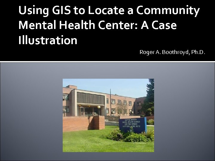 Using GIS to Locate a Community Mental Health Center: A Case Illustration Roger A.