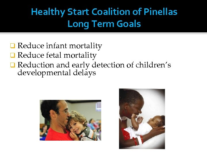 Healthy Start Coalition of Pinellas Long Term Goals q Reduce infant mortality q Reduce