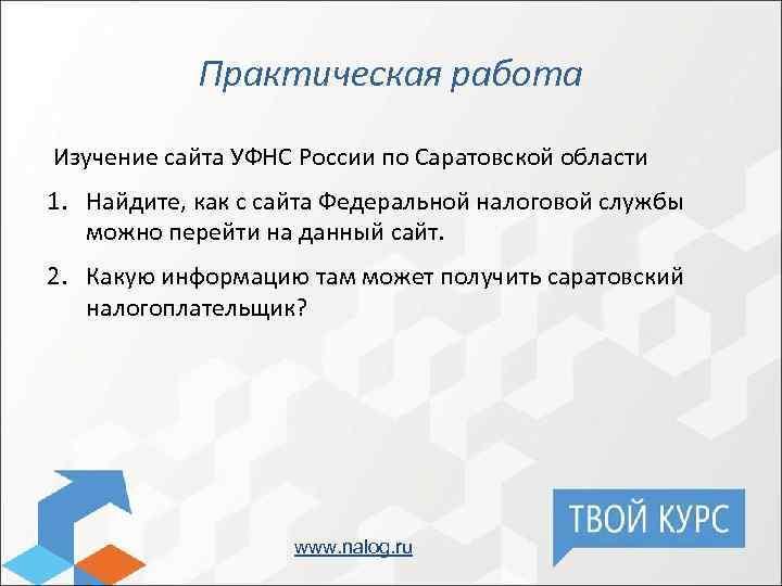 Практическая работа Изучение сайта УФНС России по Саратовской области 1. Найдите, как с сайта
