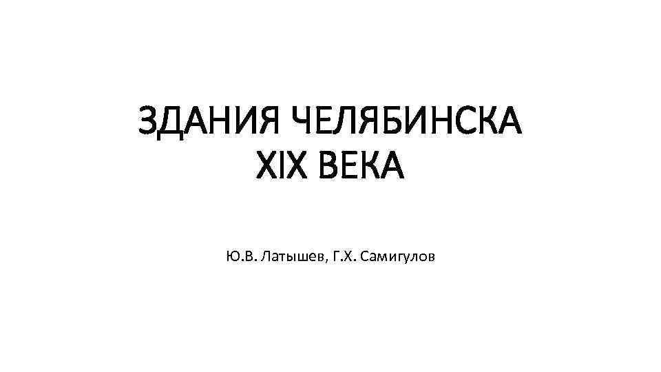 ЗДАНИЯ ЧЕЛЯБИНСКА XIX ВЕКА Ю. В. Латышев, Г. Х. Самигулов