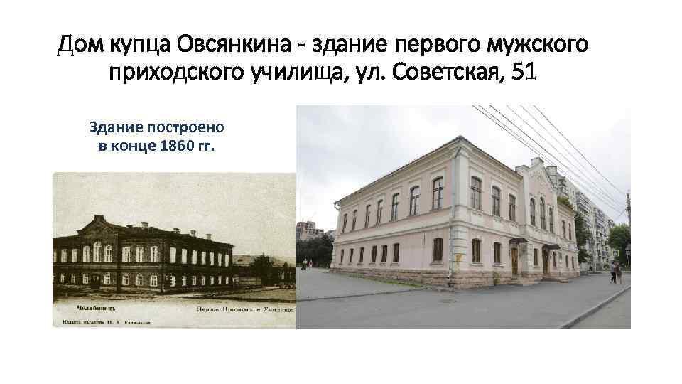 Дом купца Овсянкина - здание первого мужского приходского училища, ул. Советская, 51 Здание построено