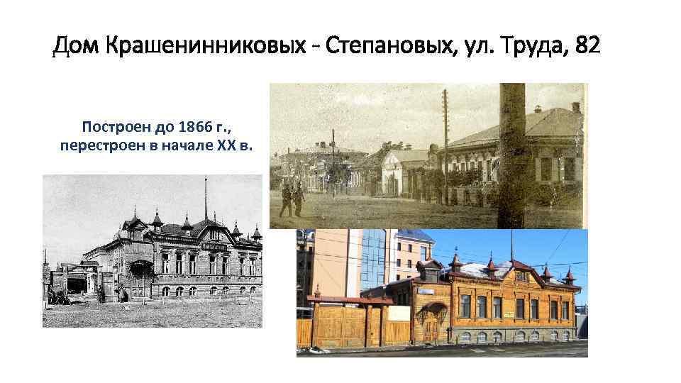 Дом Крашенинниковых - Степановых, ул. Труда, 82 Построен до 1866 г. , перестроен в