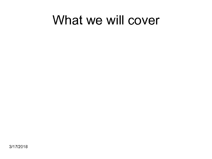 What we will cover 3/17/2018