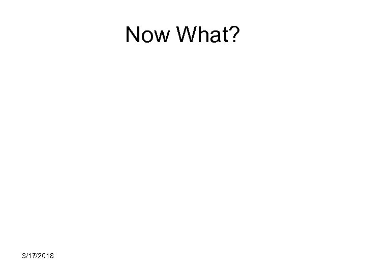 Now What? 3/17/2018