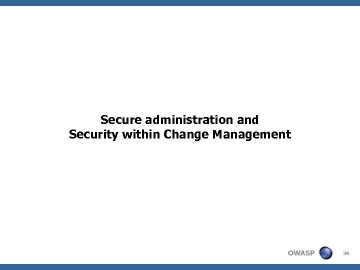 Secure administration and Security within Change Management OWASP 34