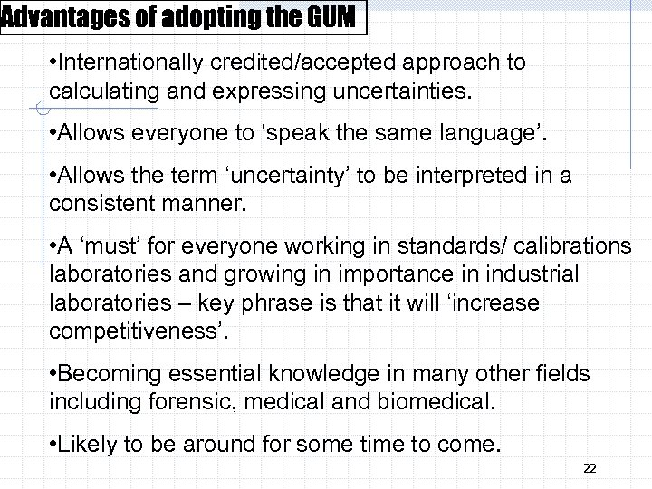 Advantages of adopting the GUM • Internationally credited/accepted approach to calculating and expressing uncertainties.