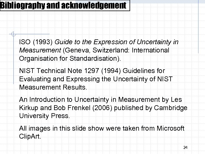 Bibliography and acknowledgement ISO (1993) Guide to the Expression of Uncertainty in Measurement (Geneva,