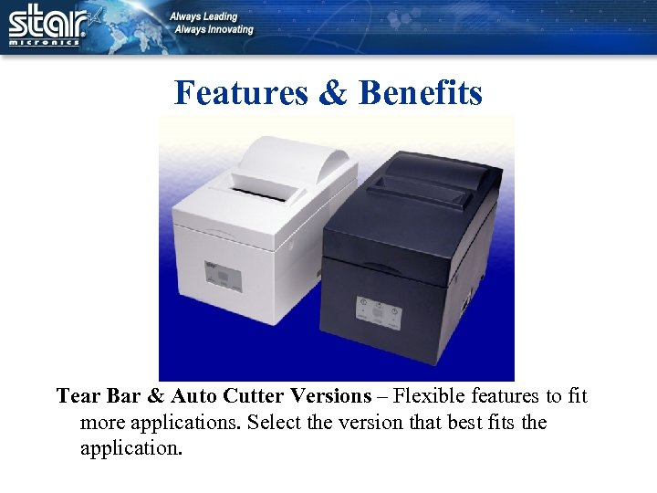 Features & Benefits Tear Bar & Auto Cutter Versions – Flexible features to fit