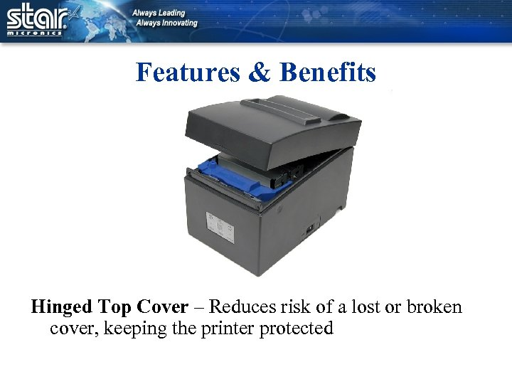Features & Benefits Hinged Top Cover – Reduces risk of a lost or broken