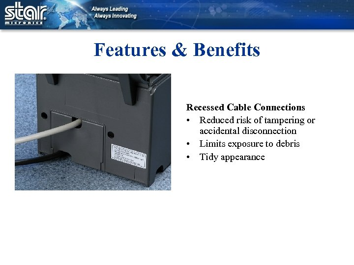 Features & Benefits Recessed Cable Connections • Reduced risk of tampering or accidental disconnection