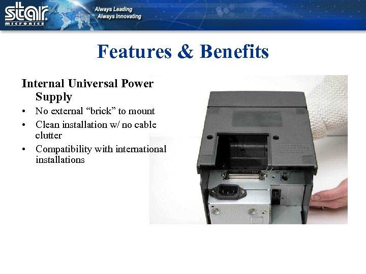 "Features & Benefits Internal Universal Power Supply • No external ""brick"" to mount •"