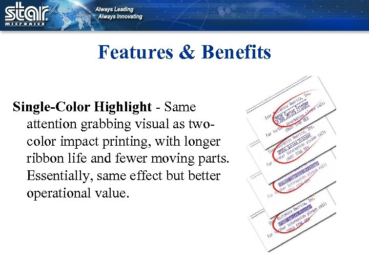Features & Benefits Single-Color Highlight - Same attention grabbing visual as twocolor impact printing,