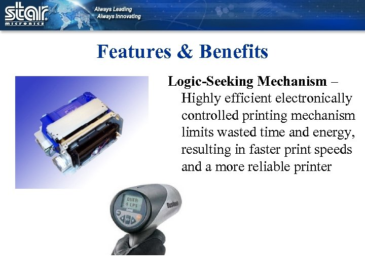 Features & Benefits Logic-Seeking Mechanism – Highly efficient electronically controlled printing mechanism limits wasted