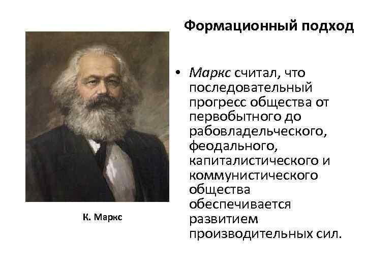 Формационный подход К. Маркс • Маркс считал, что последовательный прогресс общества от первобытного до