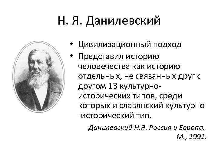Н. Я. Данилевский • Цивилизационный подход • Представил историю человечества как историю отдельных, не