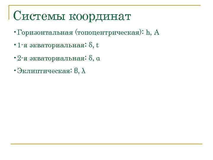 Системы координат • Горизонтальная (топоцентрическая): h, A • 1 -я экваториальная: δ, t •
